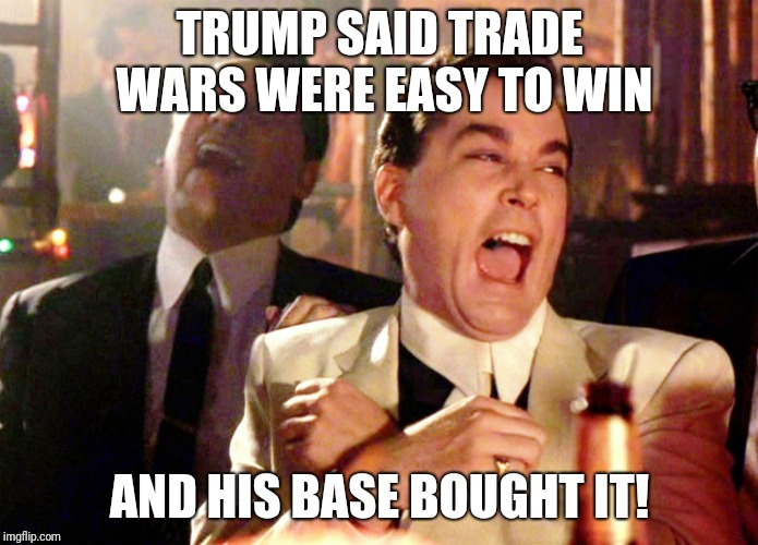 Good Fellas Hilarious Meme | TRUMP SAID TRADE WARS WERE EASY TO WIN AND HIS BASE BOUGHT IT! | image tagged in memes,good fellas hilarious | made w/ Imgflip meme maker