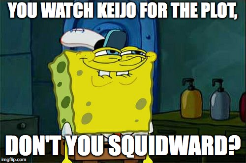 Confession Time... | YOU WATCH KEIJO FOR THE PLOT, DON'T YOU SQUIDWARD? | image tagged in memes,dont you squidward | made w/ Imgflip meme maker
