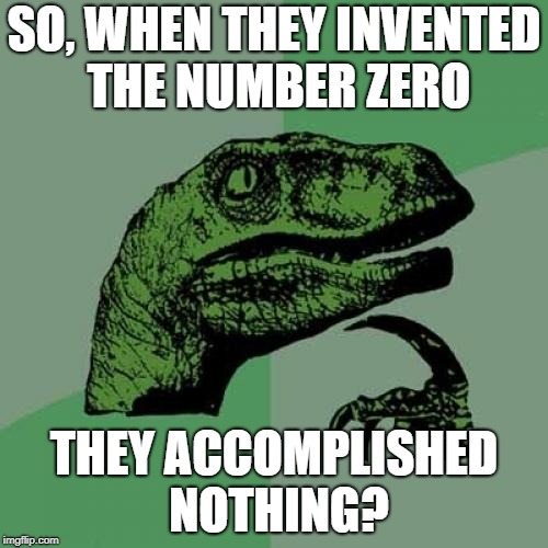 Philosoraptor Meme | SO, WHEN THEY INVENTED THE NUMBER ZERO THEY ACCOMPLISHED NOTHING? | image tagged in memes,philosoraptor | made w/ Imgflip meme maker