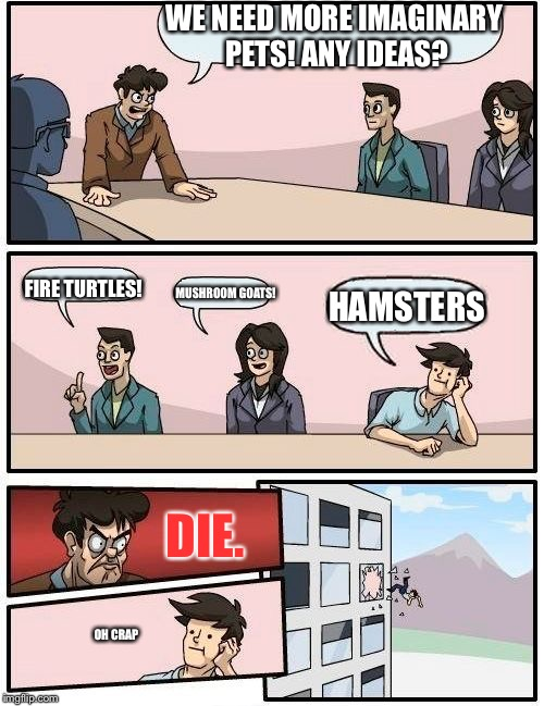 Hamster Weekend July 6-8, a bachmemeguy2, 1forpeace & Shen_Hiroku_Nagato event! | WE NEED MORE IMAGINARY PETS! ANY IDEAS? FIRE TURTLES! MUSHROOM GOATS! HAMSTERS DIE. OH CRAP | image tagged in memes,boardroom meeting suggestion | made w/ Imgflip meme maker