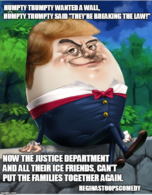 Humpty Trumpty | HUMPTY TRUMPTY WANTED A WALL, NOW THE JUSTICE DEPARTMENT AND ALL THEIR ICE FRIENDS, CAN'T PUT THE FAMILIES TOGETHER AGAIN. HUMPTY TRUMPTY SA | image tagged in trump immigration policy | made w/ Imgflip meme maker