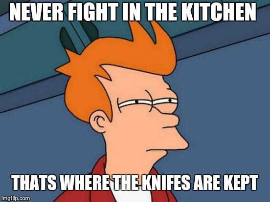 Futurama Fry Meme | NEVER FIGHT IN THE KITCHEN THATS WHERE THE KNIFES ARE KEPT | image tagged in memes,futurama fry | made w/ Imgflip meme maker