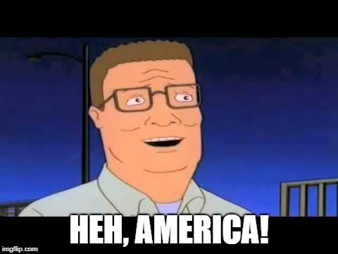 HEH, AMERICA! | image tagged in hank hill america | made w/ Imgflip meme maker