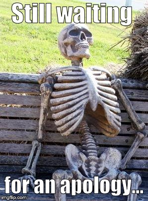 Waiting Skeleton Meme | Still waiting for an apology... | image tagged in memes,waiting skeleton | made w/ Imgflip meme maker