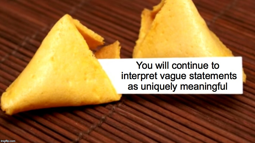 You will continue to interpret vague statements as uniquely meaningful | image tagged in fortune cookie | made w/ Imgflip meme maker