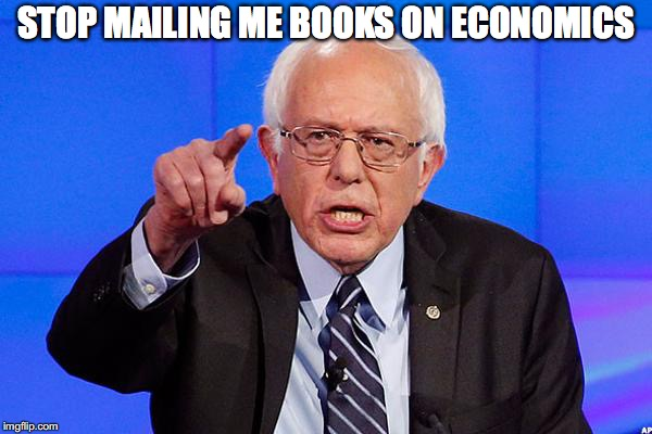 Bernie Tells The Public | STOP MAILING ME BOOKS ON ECONOMICS | image tagged in bernie sanders,economics | made w/ Imgflip meme maker