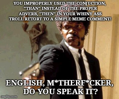 "Say That Again I Dare You Meme | YOU IMPROPERLY USED THE CONJUCTION, ""THAN"" INSTEAD OF THE PROPER ADVERB, ""THEN"" IN YOUR WHINY ASS TROLL RETORT TO A SIMPLE MEME COMMENT! ENG 