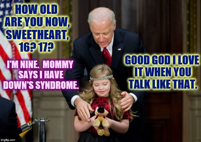 HOW OLD ARE YOU NOW, SWEETHEART, 16? 17? I'M NINE.  MOMMY SAYS I HAVE DOWN'S SYNDROME. GOOD GOD I LOVE IT WHEN YOU TALK LIKE THAT. | made w/ Imgflip meme maker