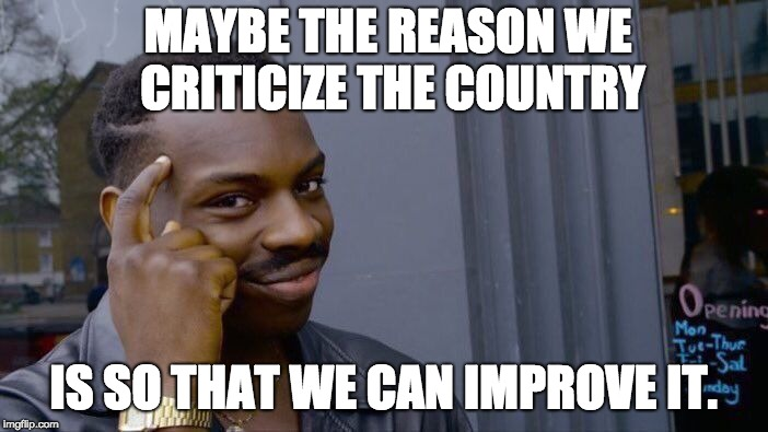 Roll Safe Think About It Meme | MAYBE THE REASON WE CRITICIZE THE COUNTRY IS SO THAT WE CAN IMPROVE IT. | image tagged in memes,roll safe think about it | made w/ Imgflip meme maker