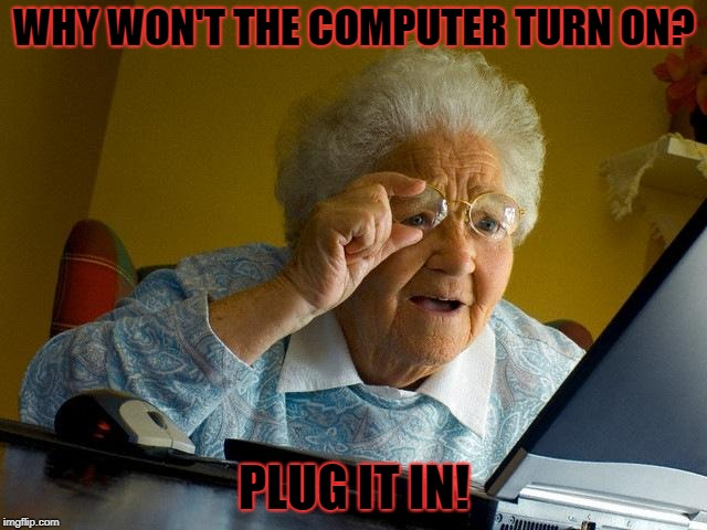 Plug it in! | WHY WON'T THE COMPUTER TURN ON? PLUG IT IN! | image tagged in memes | made w/ Imgflip meme maker