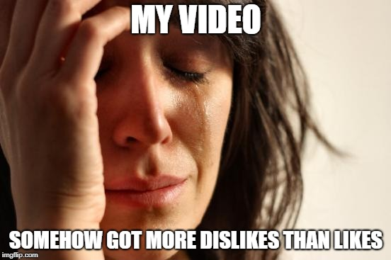 First World Problems Meme | MY VIDEO SOMEHOW GOT MORE DISLIKES THAN LIKES | image tagged in memes,first world problems | made w/ Imgflip meme maker