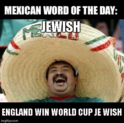 Mexican Word of the Day (LARGE) | JEWISH ENGLAND WIN WORLD CUP JE WISH | image tagged in mexican word of the day large | made w/ Imgflip meme maker