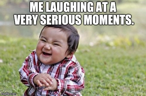 Evil Toddler Meme | ME LAUGHING AT A VERY SERIOUS MOMENTS. | image tagged in memes,evil toddler | made w/ Imgflip meme maker