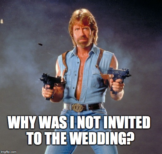 Chuck Norris Guns Meme | WHY WAS I NOT INVITED TO THE WEDDING? | image tagged in memes,chuck norris guns,chuck norris | made w/ Imgflip meme maker
