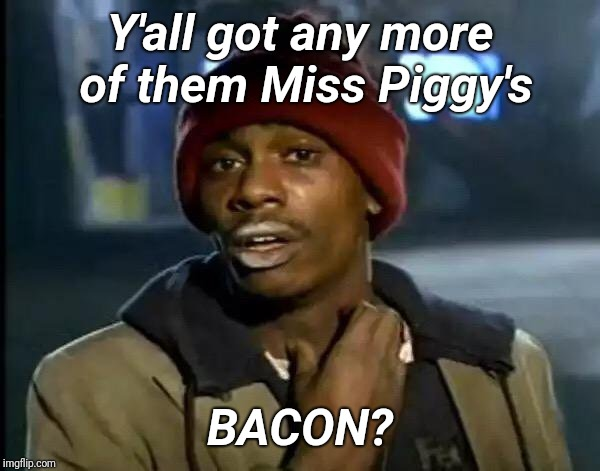 Y'all Got Any More Of That Meme | Y'all got any more of them Miss Piggy's BACON? | image tagged in memes,y'all got any more of that | made w/ Imgflip meme maker