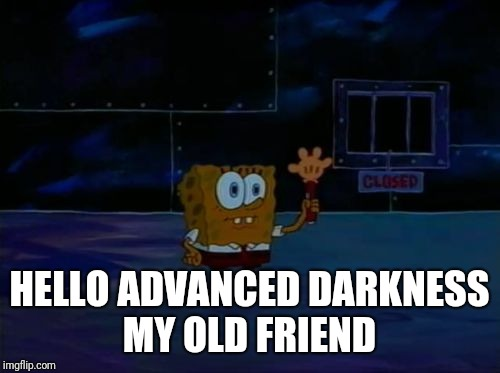 Spongebob Advanced Darkness |  HELLO ADVANCED DARKNESS MY OLD FRIEND | image tagged in spongebob advanced darkness,funny,memes,hello darkness my old friend | made w/ Imgflip meme maker