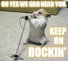 OH YES WE CAN HEAR YOU. ROCKIN' KEEP ON | made w/ Imgflip meme maker