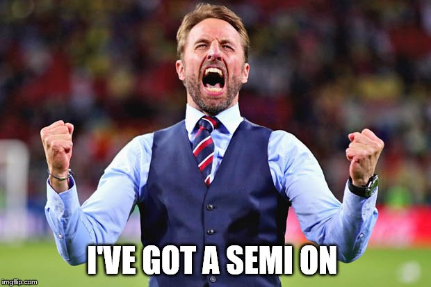 I'VE GOT A SEMI ON | image tagged in southgate | made w/ Imgflip meme maker