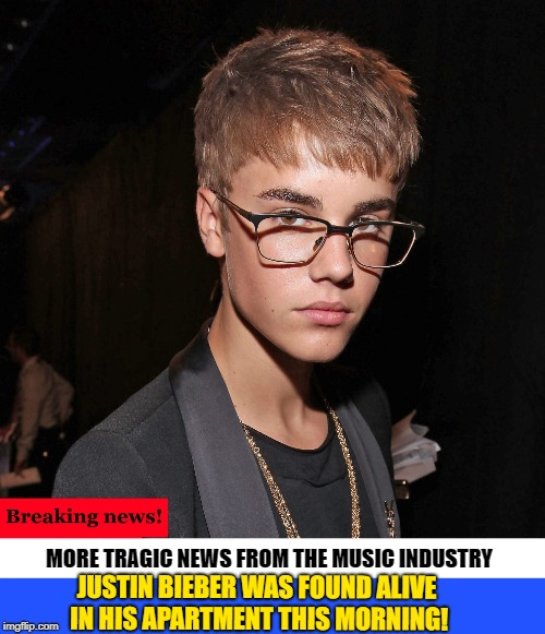 more tragic news! | MORE TRAGIC NEWS FROM THE MUSIC INDUSTRY JUSTIN BIEBER WAS FOUND ALIVE IN HIS APARTMENT THIS MORNING! | image tagged in justin beiber,alive,spoof,funny | made w/ Imgflip meme maker