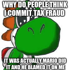 WHY DO PEOPLE THINK I COMMIT TAX FRAUD IT WAS ACTUALLY MARIO DID IT AND HE BLAMED IT ON ME | image tagged in funny meme | made w/ Imgflip meme maker
