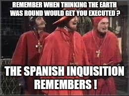 Spanish Inquisition | REMEMBER WHEN THINKING THE EARTH WAS ROUND WOULD GET YOU EXECUTED ? THE SPANISH INQUISITION REMEMBERS ! | image tagged in spanish inquisition | made w/ Imgflip meme maker