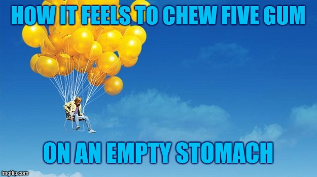HOW IT FEELS TO CHEW FIVE GUM ON AN EMPTY STOMACH | image tagged in balloon chair | made w/ Imgflip meme maker