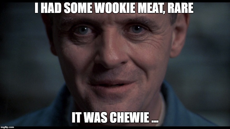 Wookie Meat, anyone? |  I HAD SOME WOOKIE MEAT, RARE; IT WAS CHEWIE ... | image tagged in silence of the lambs,swgoh,star wars,chewbacca,wookie,chewie | made w/ Imgflip meme maker
