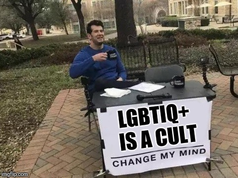 Change My Mind | LGBTIQ+ IS A CULT | image tagged in change my mind | made w/ Imgflip meme maker