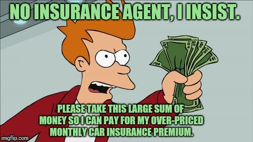 Just got the renewal notice. I'm so excited! | NO INSURANCE AGENT, I INSIST. PLEASE TAKE THIS LARGE SUM OF MONEY SO I CAN PAY FOR MY OVER-PRICED MONTHLY CAR INSURANCE PREMIUM. | image tagged in memes,shut up and take my money fry | made w/ Imgflip meme maker