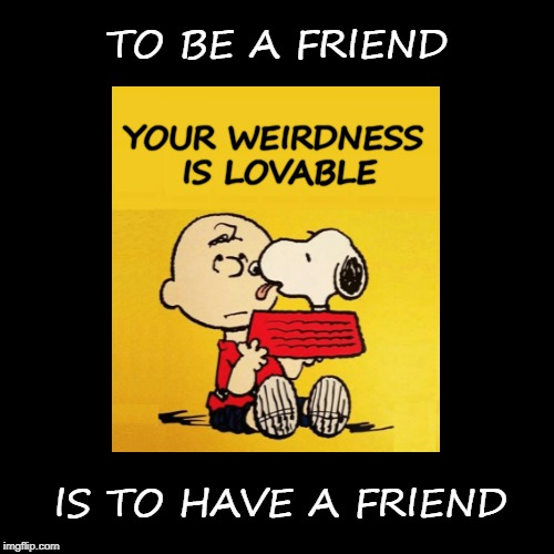 YOUR WEIRDNESS IS LOVABLE IS TO HAVE A FRIEND TO BE A FRIEND | image tagged in friends,friendship,weird,what if i told you,snoopy,charlie brown | made w/ Imgflip meme maker