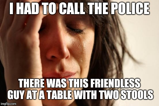 First World Problems Meme | I HAD TO CALL THE POLICE THERE WAS THIS FRIENDLESS GUY AT A TABLE WITH TWO STOOLS | image tagged in memes,first world problems | made w/ Imgflip meme maker