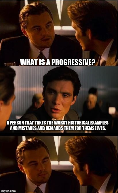 Inception Meme | WHAT IS A PROGRESSIVE? A PERSON THAT TAKES THE WORST HISTORICAL EXAMPLES AND MISTAKES AND DEMANDS THEM FOR THEMSELVES. | image tagged in memes,inception | made w/ Imgflip meme maker