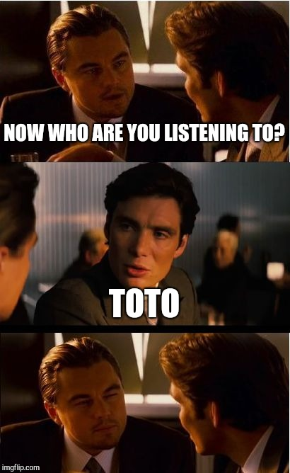 Inception Meme | NOW WHO ARE YOU LISTENING TO? TOTO | image tagged in memes,inception | made w/ Imgflip meme maker