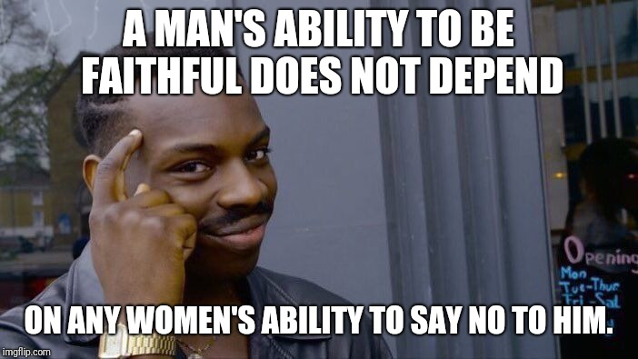 Roll Safe Think About It Meme | A MAN'S ABILITY TO BE FAITHFUL DOES NOT DEPEND ON ANY WOMEN'S ABILITY TO SAY NO TO HIM. | image tagged in memes,roll safe think about it | made w/ Imgflip meme maker