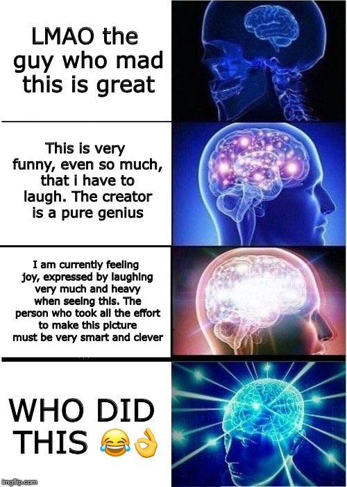 Sorry for the typing mistake. Just imagine there's an E behind that mad | LMAO the guy who mad this is great This is very funny, even so much, that i have to laugh. The creator is a pure genius I am currently feeli | image tagged in memes,expanding brain | made w/ Imgflip meme maker