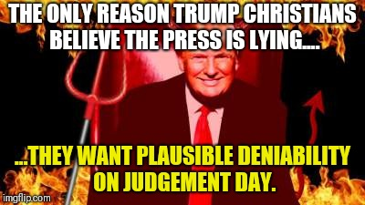 Plausible deniability | THE ONLY REASON TRUMP CHRISTIANS BELIEVE THE PRESS IS LYING.... ...THEY WANT PLAUSIBLE DENIABILITY ON JUDGEMENT DAY. | image tagged in trump,devil,gop,evil,satan,god | made w/ Imgflip meme maker