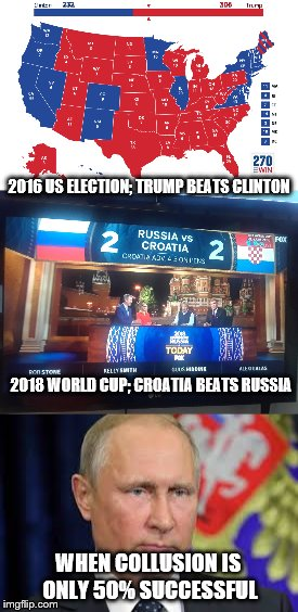 Russian collusion falls to 50% success rate | 2016 US ELECTION; TRUMP BEATS CLINTON WHEN COLLUSION IS ONLY 50% SUCCESSFUL 2018 WORLD CUP; CROATIA BEATS RUSSIA | image tagged in russian collusion,world cup,2016 election | made w/ Imgflip meme maker