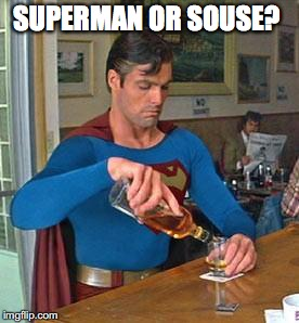 Drunk Superman | SUPERMAN OR SOUSE? | image tagged in drunk superman | made w/ Imgflip meme maker