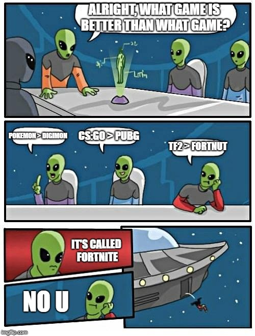 Alien Meeting Suggestion Meme | ALRIGHT, WHAT GAME IS BETTER THAN WHAT GAME? POKEMON > DIGIMON CS:GO > PUBG TF2 > FORTNUT IT'S CALLED FORTNITE NO U | image tagged in memes,alien meeting suggestion | made w/ Imgflip meme maker