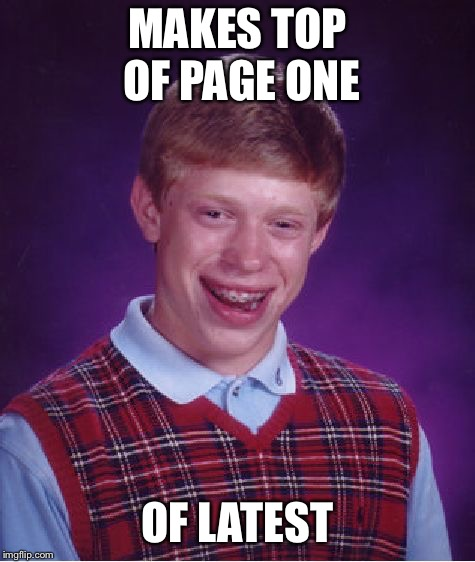 Bad Luck Brian | MAKES TOP OF PAGE ONE OF LATEST | image tagged in memes,bad luck brian | made w/ Imgflip meme maker