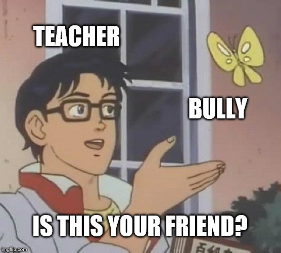 Is This A Pigeon Meme | TEACHER BULLY IS THIS YOUR FRIEND? | image tagged in memes,is this a pigeon | made w/ Imgflip meme maker