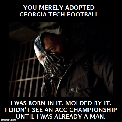 GTFB fandom, powered by Bane | image tagged in bane,georgia tech,college football | made w/ Imgflip meme maker