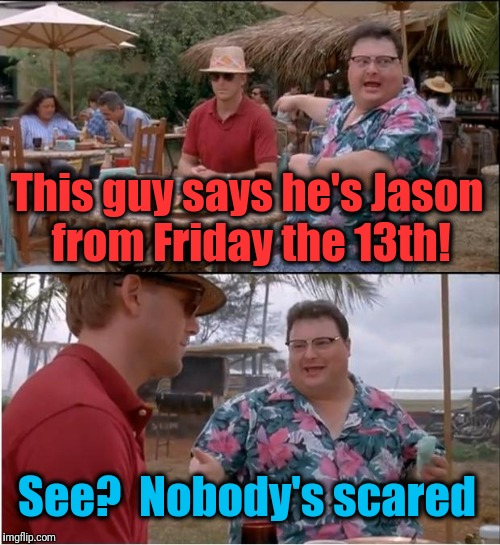 See Nobody Cares Meme | This guy says he's Jason from Friday the 13th! See?  Nobody's scared | image tagged in memes,see nobody cares | made w/ Imgflip meme maker