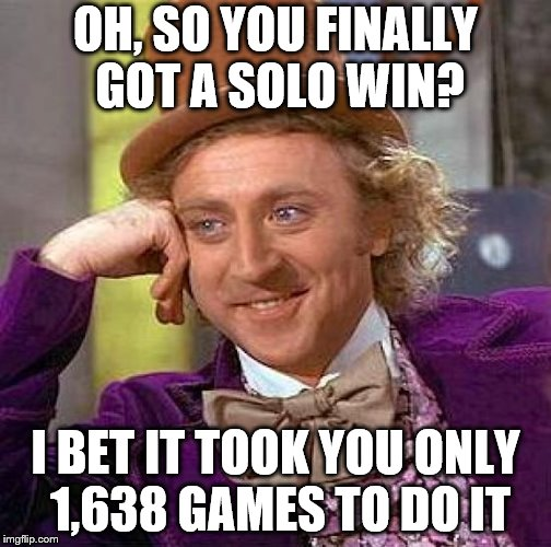 Creepy Condescending Wonka Meme | OH, SO YOU FINALLY GOT A SOLO WIN? I BET IT TOOK YOU ONLY 1,638 GAMES TO DO IT | image tagged in memes,creepy condescending wonka | made w/ Imgflip meme maker