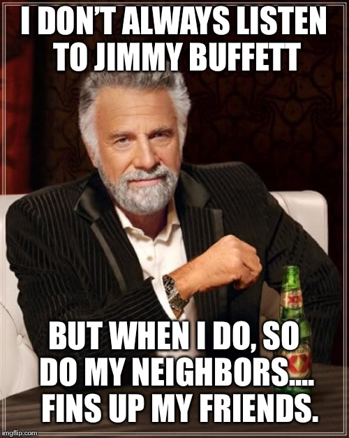 The Most Interesting Man In The World Meme | I DON'T ALWAYS LISTEN TO JIMMY BUFFETT BUT WHEN I DO, SO DO MY NEIGHBORS....  FINS UP MY FRIENDS. | image tagged in memes,the most interesting man in the world | made w/ Imgflip meme maker