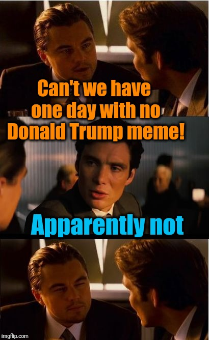 Inception | Can't we have one day with no Donald Trump meme! Apparently not | image tagged in memes,inception | made w/ Imgflip meme maker