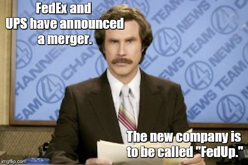 "Ron Burgundy Meme | FedEx and UPS have announced a merger. The new company is to be called ""FedUp."" 