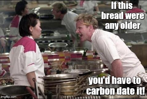 I said this once at a burger joint when they gave me a stale bun. | If this bread were any older you'd have to carbon date it! | image tagged in memes,angry chef gordon ramsay,bread,food,fast food,hamburgers | made w/ Imgflip meme maker