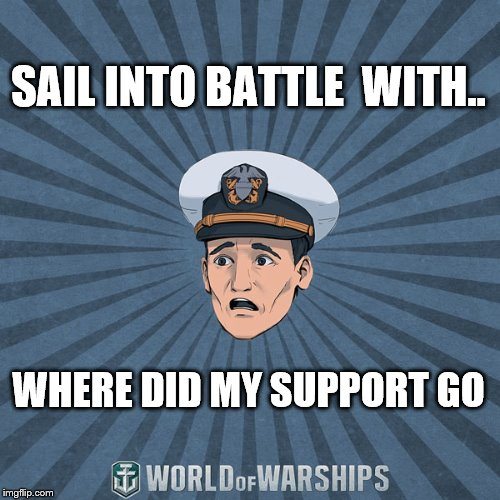 SAIL INTO BATTLE  WITH.. WHERE DID MY SUPPORT GO | image tagged in world of warships - ens tate r smith spooped | made w/ Imgflip meme maker