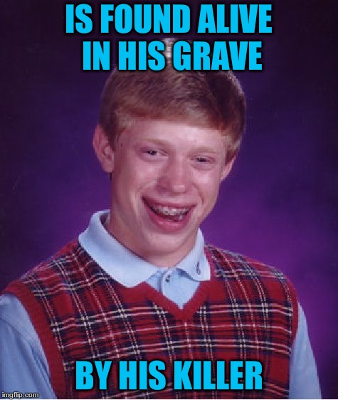Bad Luck Brian Meme | IS FOUND ALIVE IN HIS GRAVE BY HIS KILLER | image tagged in memes,bad luck brian | made w/ Imgflip meme maker